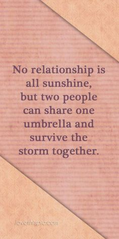 No relationship is a sunshine but two people can share the umbrella and face the storm together.