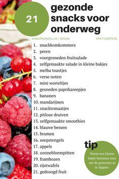 21 gezonde snacks voor onderweg | makkelijke snacks om mee te nemen  1. snackkomkommers; 2. snacktomaatjes; 3. voorgesneden fruitsalade; 4. zelfgemaakte salade in kleine bakjes; 5. zelfgemaakte smoothies; 6. verse noten; 7. mini worteltjes; 8. appels; 9. bananen; 10. mandarijnen; 11. peren; 12. pitloze druiven; 13. frambozen; 14. blauwe bessen; 15. bramen; 16. soepstengels; 17. gesneden paprikareepjes; 18. zonnebloempitten; 19. melbatoastjes; 20. rijstwafels; 21. gedroogd fruit.