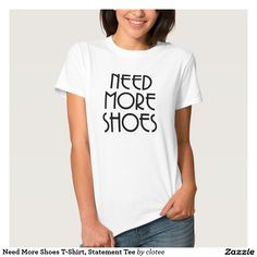 Need More Shoes T-Shirt, Statement Tee Tumblr. #tumblr #zazzle #polyvore #fashionblogger #streetstyle #inspiration #hipster #teen
