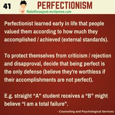 Psychology 41 - Perfectionism - Pefectionist learned early in life that people valued them accoding to how much they accomplished, achieved.   @RebelliousGoat