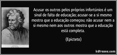 Acusar os outros pelos próprios infortúnios é um sinal de falta de educação; acusar-se a si mesmo mostra que a educação começou; não acusar nem a si mesmo nem aos outros mostra que a educação está completa. (Epicteto)