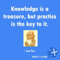 Knowledge is a treasure, but practice is the key to it. – Lao Tzu