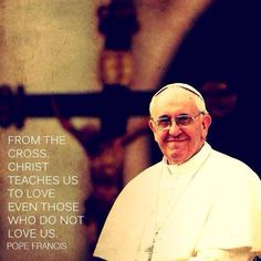 Love even those who do not love us. -Pope Francis