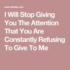 I Will Stop Giving You The Attention That You Are Constantly Refusing To Give To Me