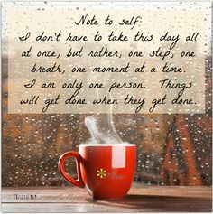 Note to self: I don't have to take this day all at once, but rather, one step, one breath, one moment at a time. I am only one person. Things will get done when they get done. https://www.facebook.com/joyofmom?utm_content=buffer217dd&utm_medium=social&utm_source=pinterest.com&utm_campaign=buffer