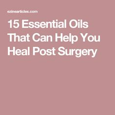 15 Essential Oils That Can Help You Heal Post Surgery