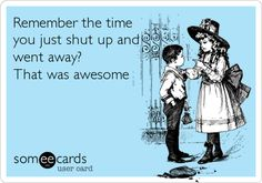 Funny Family Ecard: Remember the time you just shut up and went away? That was awesome.