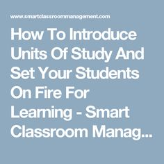 How To Introduce Units Of Study And Set Your Students On Fire For Learning - Smart Classroom Management