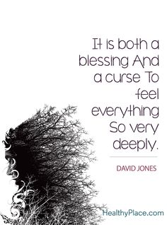 Quote on bipolar: It is both a blessing and a curse to feel everything so very deeply - David Jones. www.HealthyPlace.com