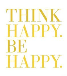 Think Happy. Be Happy ... Simple thought but wonderfully wise - pfb :-)