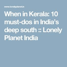 When in Kerala: 10 must-dos in India's deep south :: Lonely Planet India