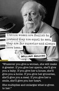 I think women are foolish to pretend they are equal to men, they are far superior and always have been. William Golding