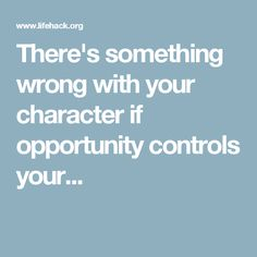 There's something wrong with your character if opportunity controls your...