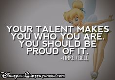 """Your talent makes you who you are. You should be proud of it."" - Tinker Bell"