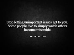 Stop letting unimportant issues get to you. Some people live to simply watch others become miserable.