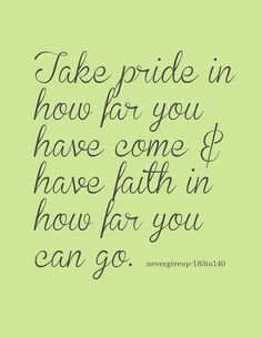 Take pride in how far you come & have faith in how far you can go