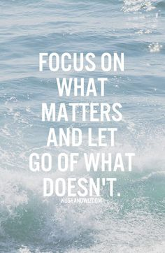 Focus on what matters and let go of what doesn't.