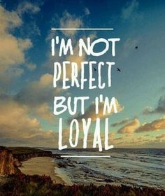 And I expect you to be loyal to me and standup for me as I would you when your not treated right!