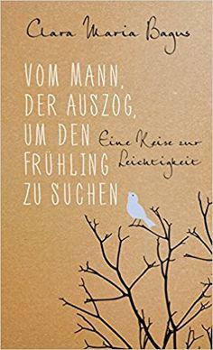 Vom Mann, der auszog, um den Frühling zu suchen: Eine Reise zur Leichtigkeit: Amazon.de: Clara Maria Bagus: Bücher