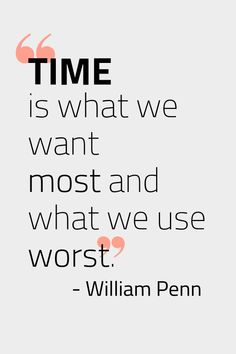 """Time is what we want most and what we use worst."" - William Penn 
