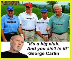 """""""It's a big club, and you ain't in it!"""" ~ George Carlin"""