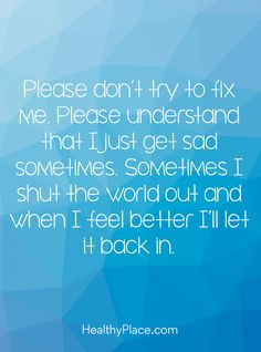 Quote on mental health: Please don't try to fix me. Please understand that I just get sad sometimes. Sometimes I shut the word out and I feel better I'll let it back in. www.HealthyPlace.com