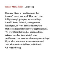 Rainer Maria Rilke Love Song How can I keep my soul in me so that it doesnt touch your soul? How can I raise it high enough past you to other things? I would like to shelter it among remote lost objects in some dark and silent place that doesnt resonate when your depths resound. Yet everything that touches us me and you takes us together like a violins bow which draws one voice out of two separate strings. Upon what instrument are we two spanned? And what musician holds us in his han Rilke Poems, Rilke Quotes, Poem Quotes, Rainer Maria Rilke, Beautiful Poetry, Literary Quotes, Greek Quotes, Touching You, Relationship Quotes