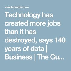 Technology has created more jobs than it has destroyed, says 140 years of data | Business | The Guardian