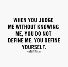When you judge me without knowing me you don't define me, you define yourself!