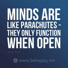 Minds are like parachutes - they only function when open