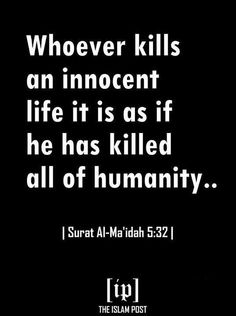 Whoever kills an innocent life it is as if he has killed all of humanity. Quran. Islam