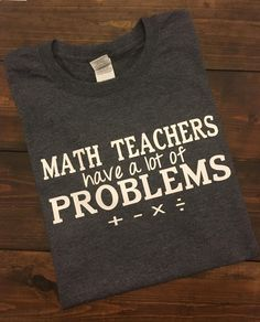 ~~Math Teachers Have A Lot Of Problems~~ It's definitely important to have a sense of humor if you are a Math teacher! This is perfect! This is a regular unisex fit short sleeve crew neck shirt. The color menu is for shirt color. The design will be done white.