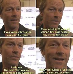 """""""Can you just look at me and say 'Khaleesi'?"""" Iain Glen"""