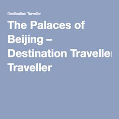 The Palaces of Beijing – Destination Traveller