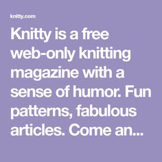 Knitty is a free web-only knitting magazine with a sense of humor. Fun patterns, fabulous articles. Come and see for yourself!