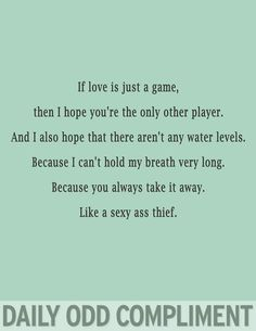 Daily Odd Compliment: If love is just a game, then I hope you're the only other player. And I also hope that there aren't any water levels. Because I can't hold my breath very long. Because you always take it away. Like a sexy ass thief
