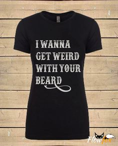 """Womens """" I Wanna Get Weird With Your Beard """" ( Fitted Style ) Beard Quote T-Shirt by FlowfoxDesigns on Etsy https://www.etsy.com/listing/257538878/womens-i-wanna-get-weird-with-your-beard"""