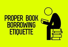 For us book nerds, book borrowing etiquette seems like common sense. All we ask is that you treat the book as you would your first-born child.