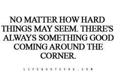No matter how hard things may seem, there's always something good coming around the corner!