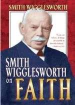 Smith Wigglesworth on Faith