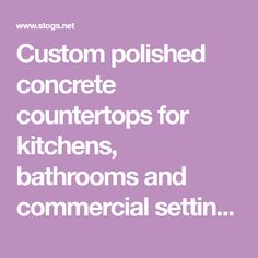 Custom polished concrete countertops for kitchens, bathrooms and commercial  settings.