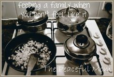 Feeding A Family When You Don't Feel Like It--The Peaceful Mom