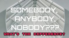 Somebody, Anybody or Nobody. What´s the difference?