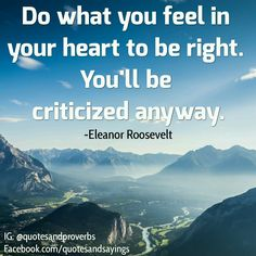 Do what you feel in your heart to be right. You'll be criticized anyway. -Eleanor Roosevelt  https://www.happypublishing.com/blog/ #quotes #sayings #proverbs #thoughtoftheday #quoteoftheday