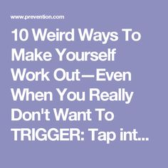 """10 Weird Ways To Make Yourself Work Out—Even When You Really Don't Want To TRIGGER: Tap into big emotion. """"We often get our clients to dedicate their workouts to an intention greater than themselves that genuinely moves them,"""" says Jack. """"Once people drill down into the intention—for example, my mother who's struggling with illness, my daughter and her opportunity to rise at work, our new grandchild and their future—they dedicate the exercise to that intention and it becomes deeply personal…"""