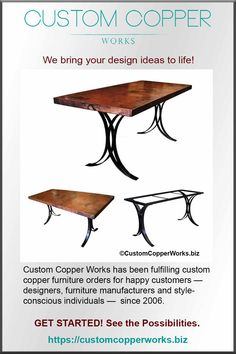 Our work is 100% Custom - Your design ideas come to life, fabricated by artisans with decades of experience in copper metal work, fine carpentry and iron art. The result is the best of the best! …. and you cannot beat the price for the quality offered. GET STARTED! See the Possibilities -- Shop our Design Category: Iron Base Copper Tables.