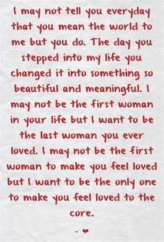 I may not tell you everyday that you mean the world to me but you do. The day you stepped into my life you changed it into something so beautiful and meaningful. I may not be the first man in your life but I want to be the last man you ever loved. Change My Life Quotes, Soulmate Love Quotes, Love Husband Quotes, Cute Love Quotes, Romantic Love Quotes, Love Yourself Quotes, Letters To Boyfriend, Message For Boyfriend, Apology Letter To Boyfriend