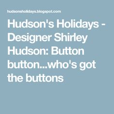 Hudson's Holidays - Designer Shirley Hudson: Button button...who's got the buttons