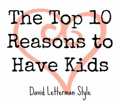 The Top 10 Reasons to Have Kids - David Letterman-style {In Lieu of Preschool} #humor #LOL #parenting