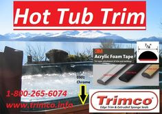 Hot Tub Trim . Trimco manufacturers hot tub moldings in chrome, black and gold ( 0300 Series ). The hot tub in the picture features our 0301 molding in chrome. The chrome accent strip is attached with 3M acrylic foam tape. Call for more details 1-800-265-6074 or visit our website www.trimco.info